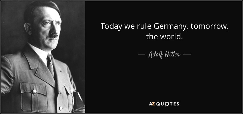 Today we rule Germany, tomorrow, the world. - Adolf Hitler
