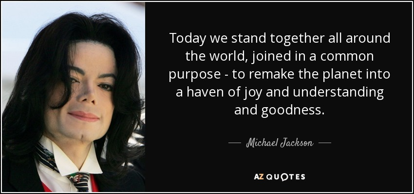 Today we stand together all around the world, joined in a common purpose - to remake the planet into a haven of joy and understanding and goodness. - Michael Jackson