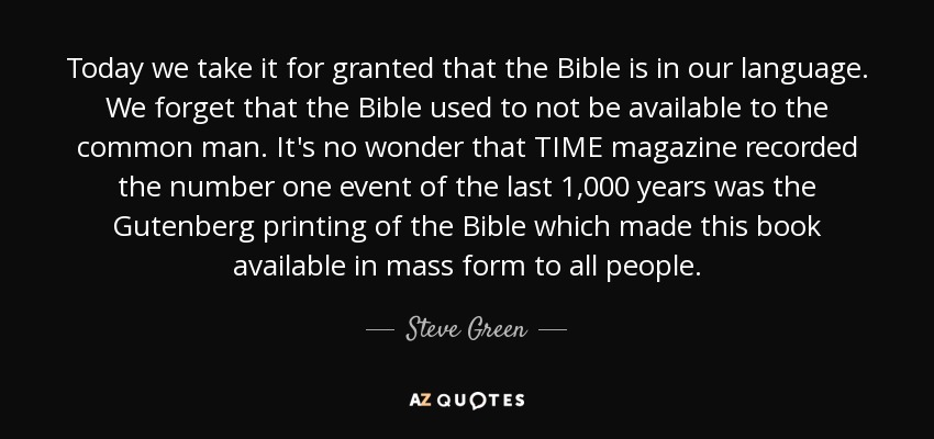 Today we take it for granted that the Bible is in our language. We forget that the Bible used to not be available to the common man. It's no wonder that TIME magazine recorded the number one event of the last 1,000 years was the Gutenberg printing of the Bible which made this book available in mass form to all people. - Steve Green