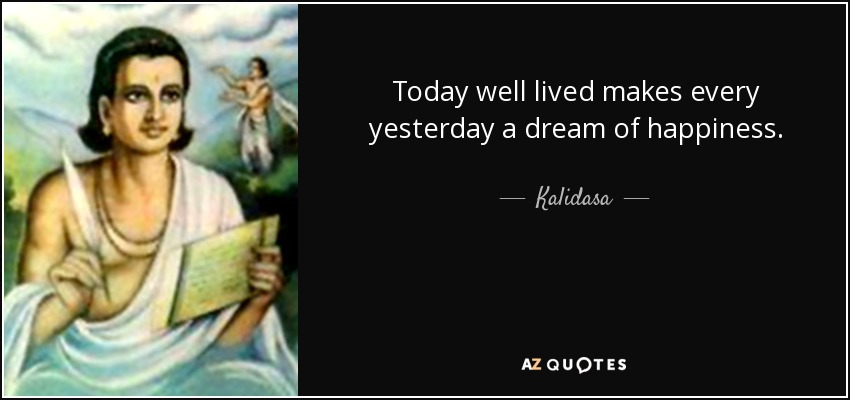 Today well lived makes every yesterday a dream of happiness. - Kalidasa