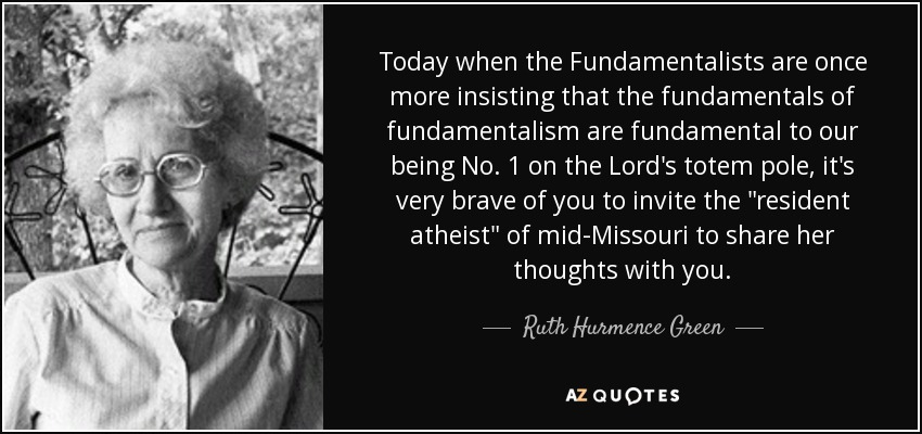 Today when the Fundamentalists are once more insisting that the fundamentals of fundamentalism are fundamental to our being No. 1 on the Lord's totem pole, it's very brave of you to invite the