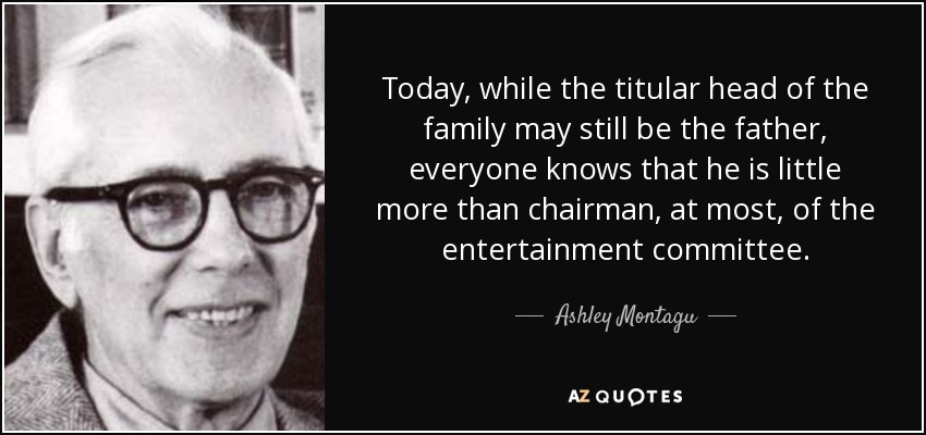 Today, while the titular head of the family may still be the father, everyone knows that he is little more than chairman, at most, of the entertainment committee. - Ashley Montagu