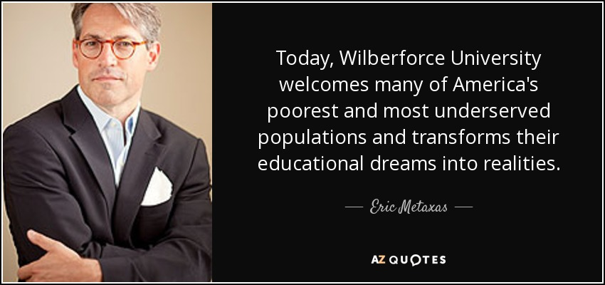Today, Wilberforce University welcomes many of America's poorest and most underserved populations and transforms their educational dreams into realities. - Eric Metaxas