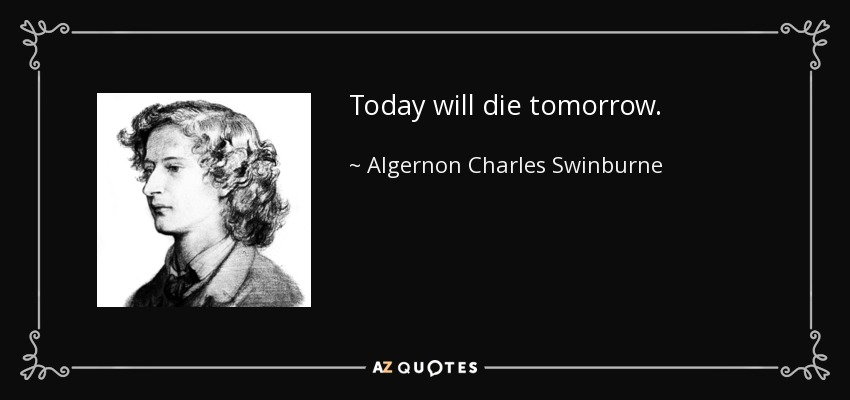 Today will die tomorrow. - Algernon Charles Swinburne