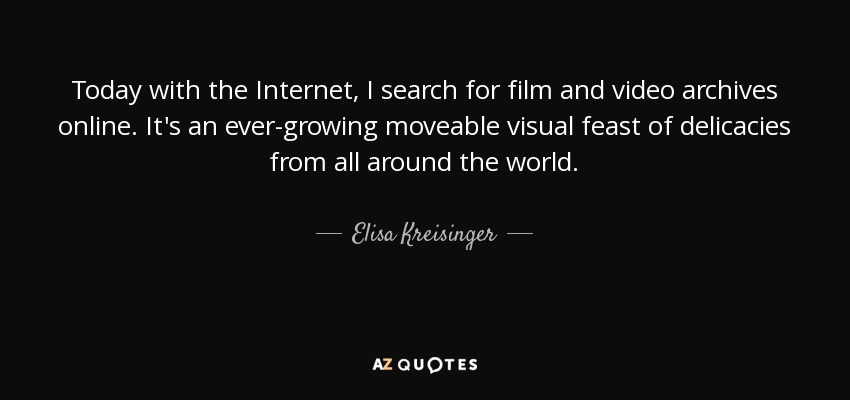 Today with the Internet, I search for film and video archives online. It's an ever-growing moveable visual feast of delicacies from all around the world. - Elisa Kreisinger