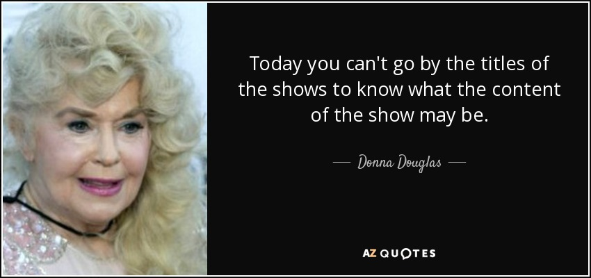 Today you can't go by the titles of the shows to know what the content of the show may be. - Donna Douglas