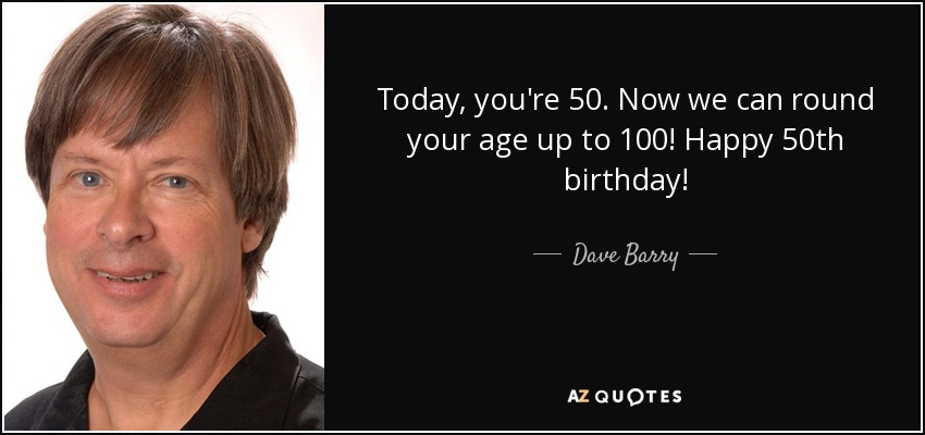 Today, you're 50. Now we can round your age up to 100! Happy 50th birthday! - Dave Barry