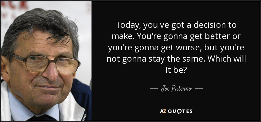 Today, you've got a decision to make. You're gonna get better or you're gonna get worse, but you're not gonna stay the same. Which will it be? - Joe Paterno