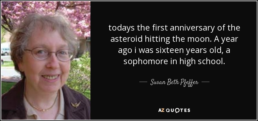 todays the first anniversary of the asteroid hitting the moon. A year ago i was sixteen years old, a sophomore in high school. - Susan Beth Pfeffer