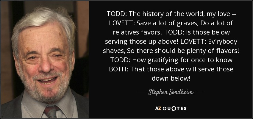 TODD: The history of the world, my love -- LOVETT: Save a lot of graves, Do a lot of relatives favors! TODD: Is those below serving those up above! LOVETT: Ev'rybody shaves, So there should be plenty of flavors! TODD: How gratifying for once to know BOTH: That those above will serve those down below! - Stephen Sondheim
