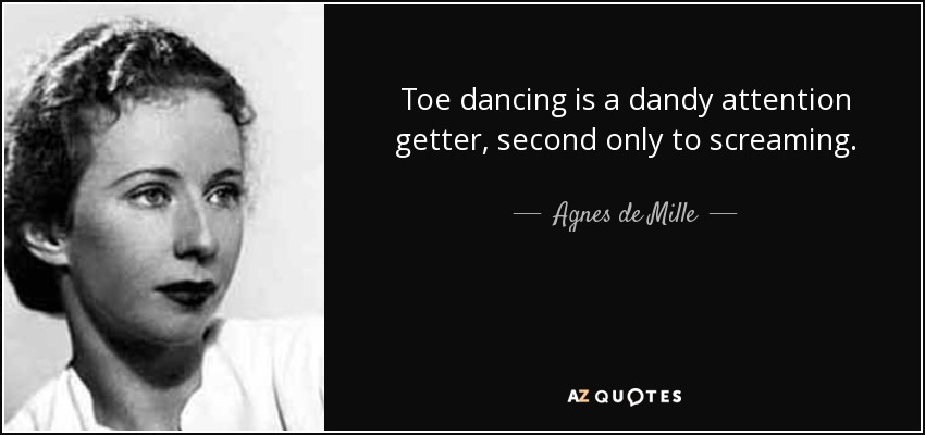Toe dancing is a dandy attention getter, second only to screaming. - Agnes de Mille