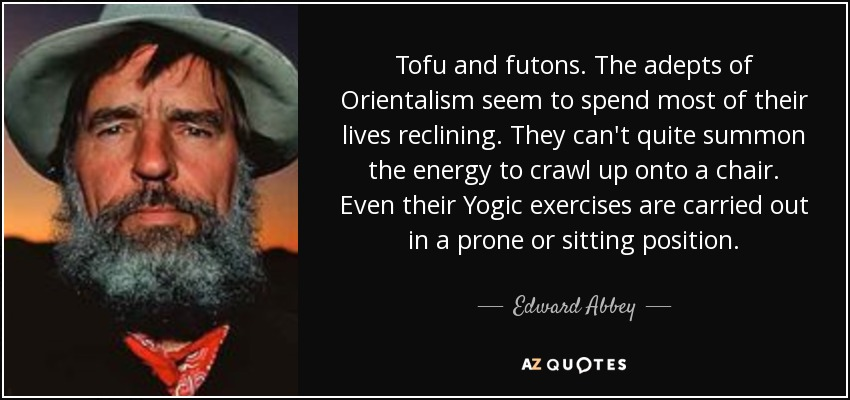 Tofu and futons. The adepts of Orientalism seem to spend most of their lives reclining. They can't quite summon the energy to crawl up onto a chair. Even their Yogic exercises are carried out in a prone or sitting position. - Edward Abbey