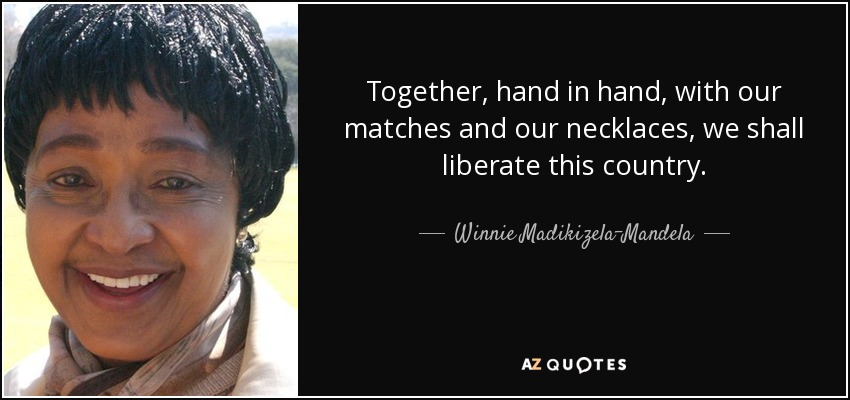 Together, hand in hand, with our matches and our necklaces, we shall liberate this country. - Winnie Madikizela-Mandela