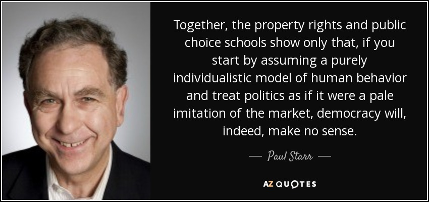 Together, the property rights and public choice schools show only that, if you start by assuming a purely individualistic model of human behavior and treat politics as if it were a pale imitation of the market, democracy will, indeed, make no sense. - Paul Starr