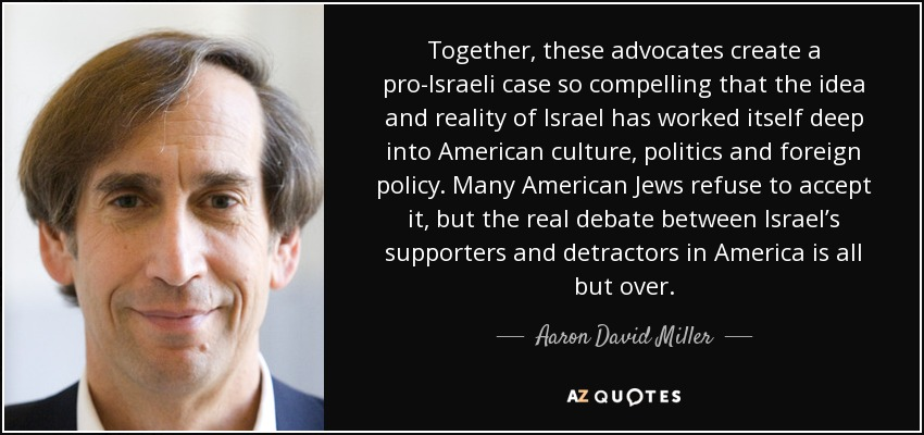 Together, these advocates create a pro-Israeli case so compelling that the idea and reality of Israel has worked itself deep into American culture, politics and foreign policy. Many American Jews refuse to accept it, but the real debate between Israel's supporters and detractors in America is all but over. - Aaron David Miller