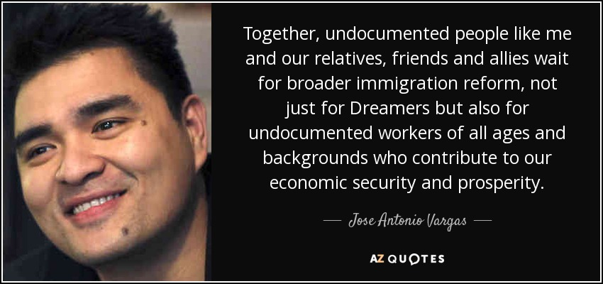 Together, undocumented people like me and our relatives, friends and allies wait for broader immigration reform, not just for Dreamers but also for undocumented workers of all ages and backgrounds who contribute to our economic security and prosperity. - Jose Antonio Vargas