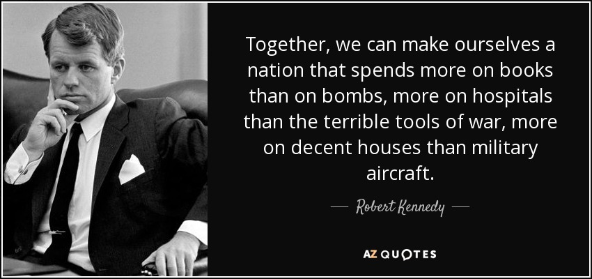 Together, we can make ourselves a nation that spends more on books than on bombs, more on hospitals than the terrible tools of war, more on decent houses than military aircraft. - Robert Kennedy