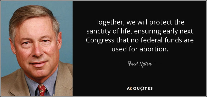 Together, we will protect the sanctity of life, ensuring early next Congress that no federal funds are used for abortion. - Fred Upton