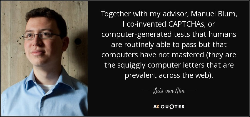 Together with my advisor, Manuel Blum, I co-invented CAPTCHAs, or computer-generated tests that humans are routinely able to pass but that computers have not mastered (they are the squiggly computer letters that are prevalent across the web). - Luis von Ahn