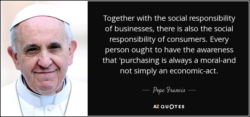 Together with the social responsibility of businesses, there is also the social responsibility of consumers. Every person ought to have the awareness that 'purchasing is always a moral-and not simply an economic-act. - Pope Francis