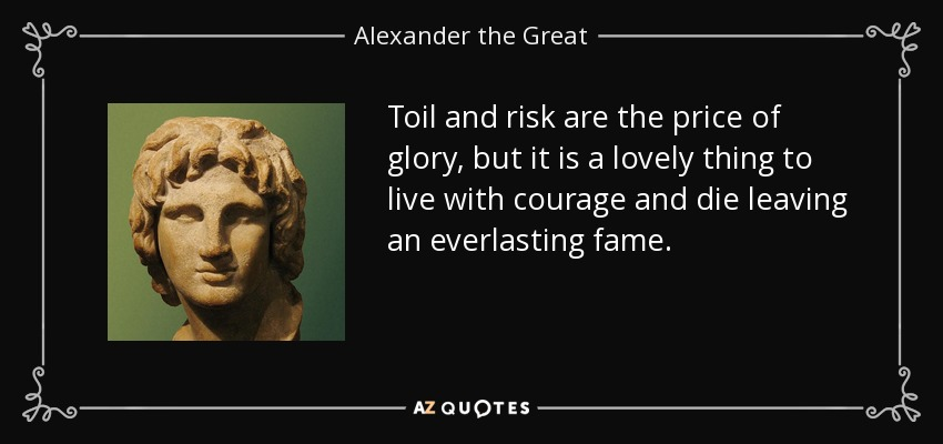 Toil and risk are the price of glory, but it is a lovely thing to live with courage and die leaving an everlasting fame. - Alexander the Great