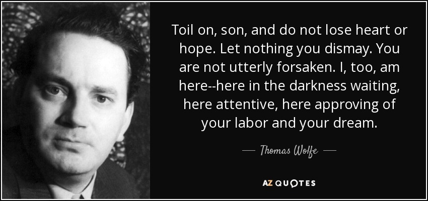 Toil on, son, and do not lose heart or hope. Let nothing you dismay. You are not utterly forsaken. I, too, am here--here in the darkness waiting, here attentive, here approving of your labor and your dream. - Thomas Wolfe