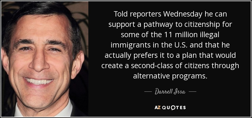 Told reporters Wednesday he can support a pathway to citizenship for some of the 11 million illegal immigrants in the U.S. and that he actually prefers it to a plan that would create a second-class of citizens through alternative programs. - Darrell Issa