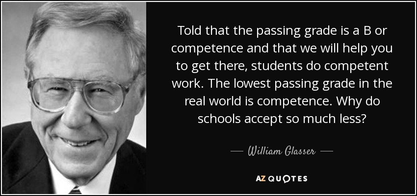Told that the passing grade is a B or competence and that we will help you to get there, students do competent work. The lowest passing grade in the real world is competence. Why do schools accept so much less? - William Glasser
