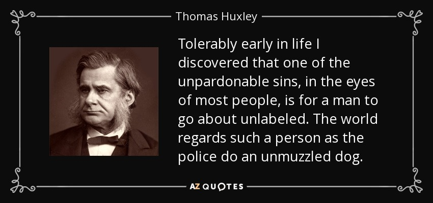 Tolerably early in life I discovered that one of the unpardonable sins, in the eyes of most people, is for a man to go about unlabeled. The world regards such a person as the police do an unmuzzled dog. - Thomas Huxley