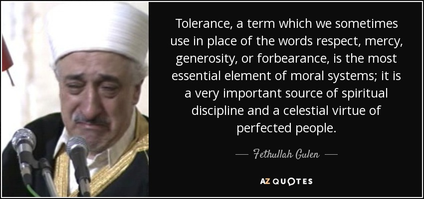 Tolerance, a term which we sometimes use in place of the words respect, mercy, generosity, or forbearance, is the most essential element of moral systems; it is a very important source of spiritual discipline and a celestial virtue of perfected people. - Fethullah Gulen