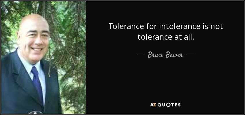 Tolerance for intolerance is not tolerance at all. - Bruce Bawer