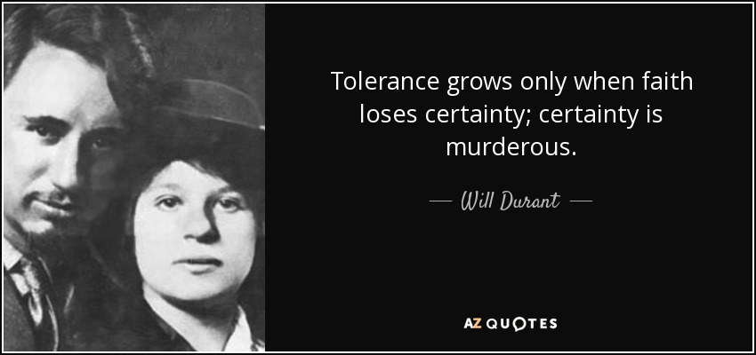 Tolerance grows only when faith loses certainty; certainty is murderous. - Will Durant