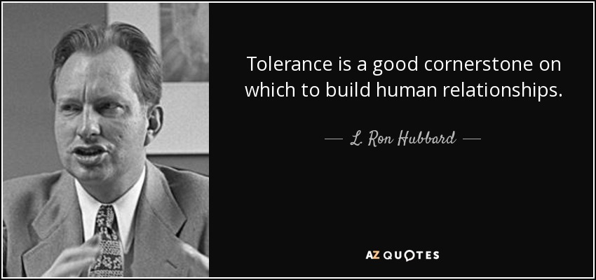 Tolerance is a good cornerstone on which to build human relationships. - L. Ron Hubbard