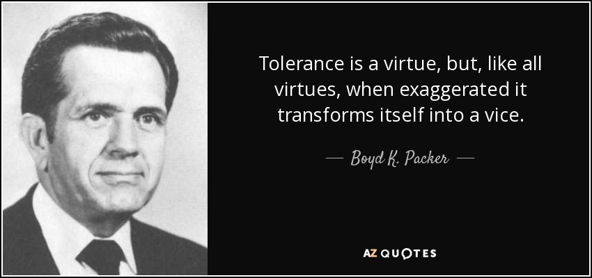 Tolerance is a virtue, but, like all virtues, when exaggerated it transforms itself into a vice. - Boyd K. Packer