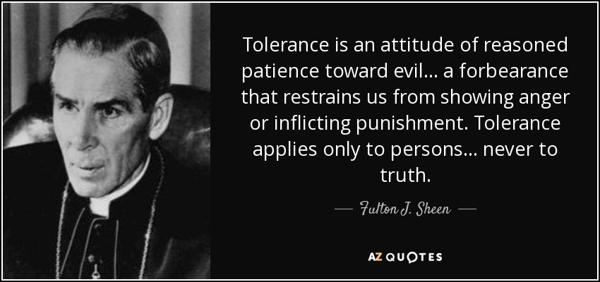 Tolerance is an attitude of reasoned patience toward evil... a forbearance that restrains us from showing anger or inflicting punishment. Tolerance applies only to persons... never to truth. - Fulton J. Sheen