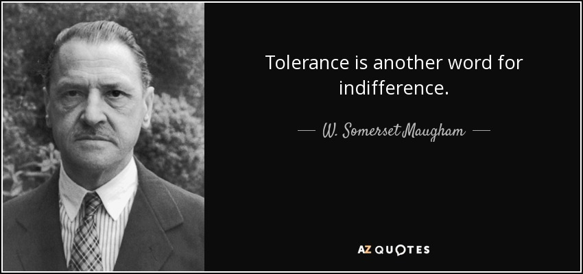Tolerance is another word for indifference. - W. Somerset Maugham