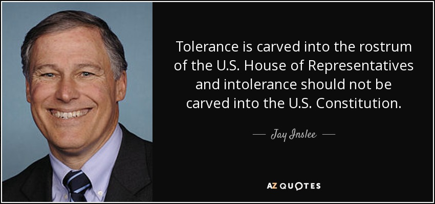 Tolerance is carved into the rostrum of the U.S. House of Representatives and intolerance should not be carved into the U.S. Constitution. - Jay Inslee