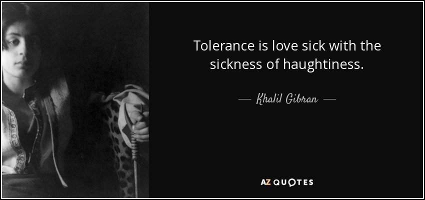 Tolerance is love sick with the sickness of haughtiness. - Khalil Gibran