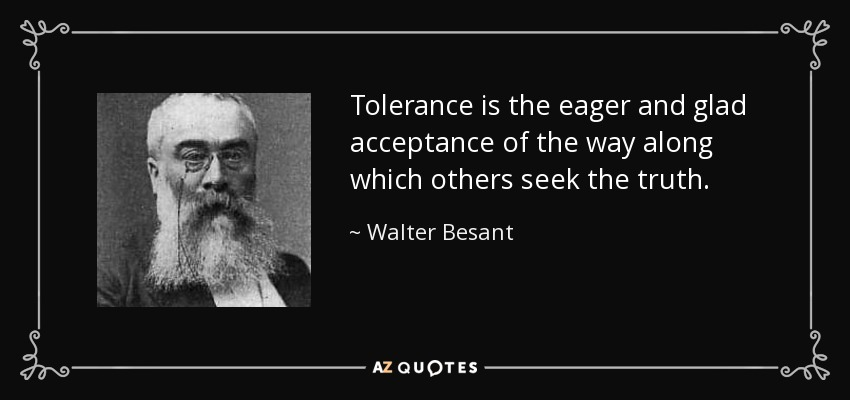 Tolerance is the eager and glad acceptance of the way along which others seek the truth. - Walter Besant