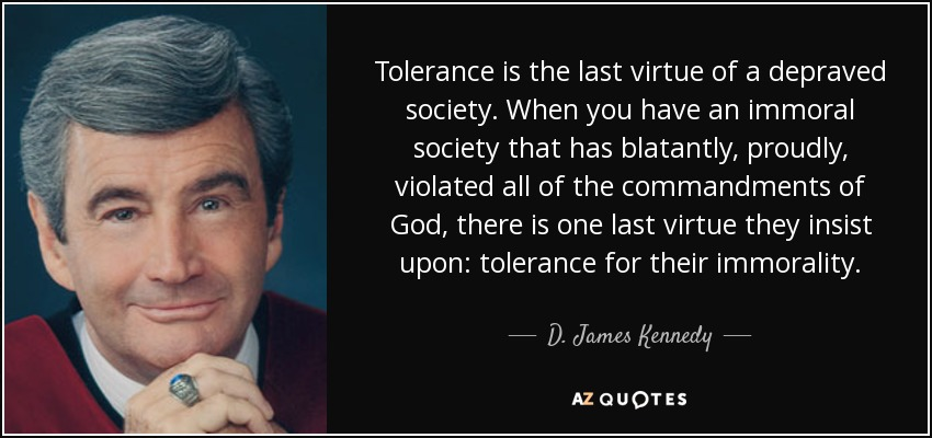 Tolerance is the last virtue of a depraved society. When you have an immoral society that has blatantly, proudly, violated all of the commandments of God, there is one last virtue they insist upon: tolerance for their immorality. - D. James Kennedy