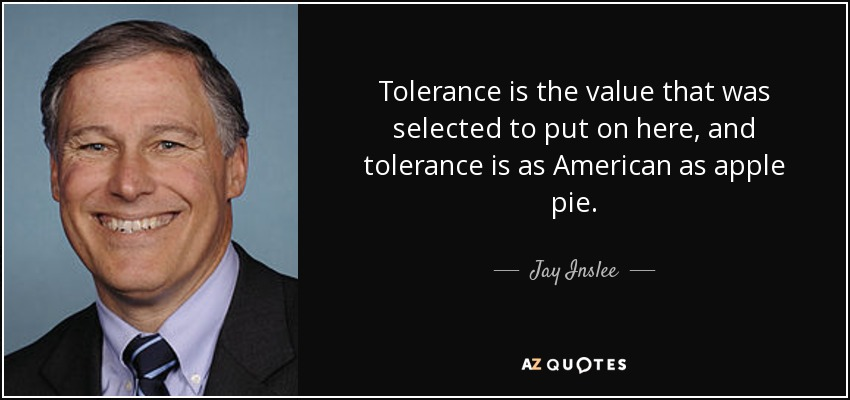 Tolerance is the value that was selected to put on here, and tolerance is as American as apple pie. - Jay Inslee