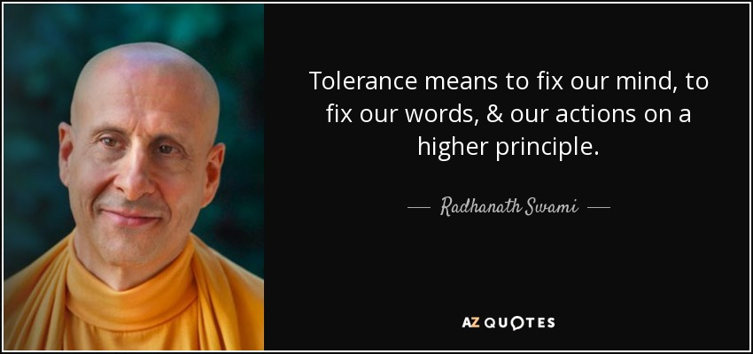 Tolerance means to fix our mind, to fix our words, & our actions on a higher principle. - Radhanath Swami