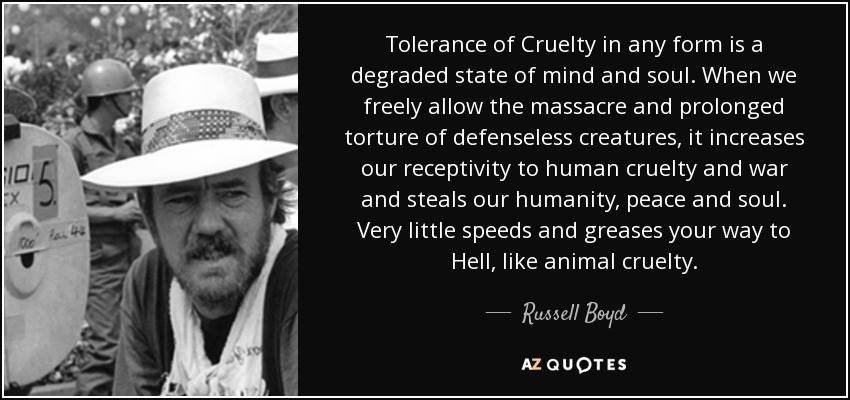 Tolerance of Cruelty in any form is a degraded state of mind and soul. When we freely allow the massacre and prolonged torture of defenseless creatures, it increases our receptivity to human cruelty and war and steals our humanity, peace and soul. Very little speeds and greases your way to Hell, like animal cruelty. - Russell Boyd