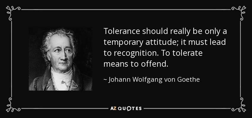 Tolerance should really be only a temporary attitude; it must lead to recognition. To tolerate means to offend. - Johann Wolfgang von Goethe
