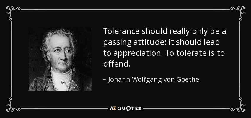Tolerance should really only be a passing attitude: it should lead to appreciation. To tolerate is to offend. - Johann Wolfgang von Goethe