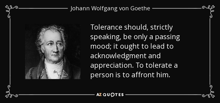 Tolerance should, strictly speaking, be only a passing mood; it ought to lead to acknowledgment and appreciation. To tolerate a person is to affront him. - Johann Wolfgang von Goethe