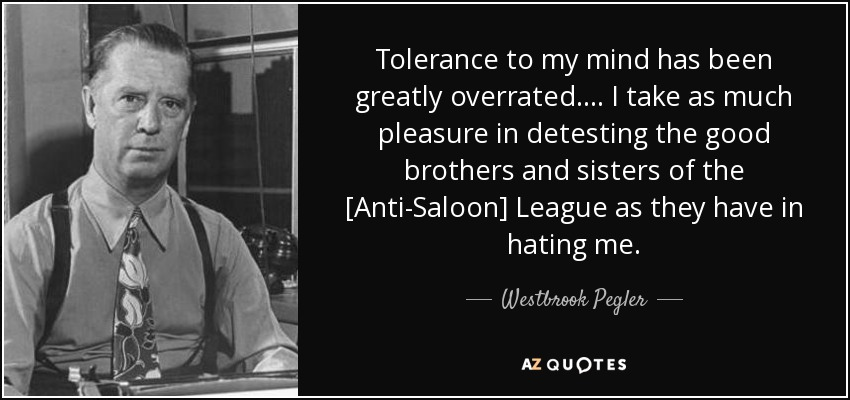 Tolerance to my mind has been greatly overrated . . . . I take as much pleasure in detesting the good brothers and sisters of the [Anti-Saloon] League as they have in hating me. - Westbrook Pegler