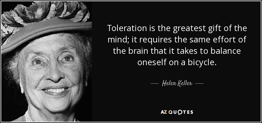 Toleration is the greatest gift of the mind; it requires the same effort of the brain that it takes to balance oneself on a bicycle. - Helen Keller
