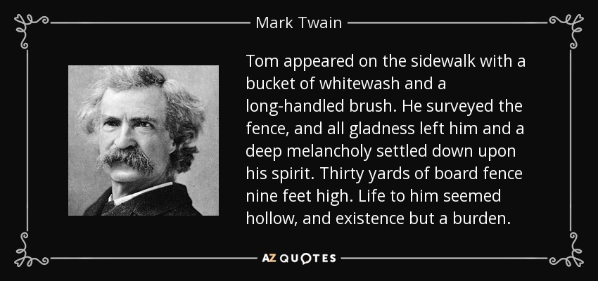 Tom appeared on the sidewalk with a bucket of whitewash and a long-handled brush. He surveyed the fence, and all gladness left him and a deep melancholy settled down upon his spirit. Thirty yards of board fence nine feet high. Life to him seemed hollow, and existence but a burden. - Mark Twain