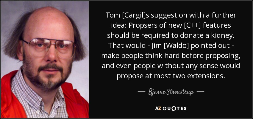 Tom [Cargil]s suggestion with a further idea: Propsers of new [C++] features should be required to donate a kidney. That would - Jim [Waldo] pointed out - make people think hard before proposing, and even people without any sense would propose at most two extensions. - Bjarne Stroustrup